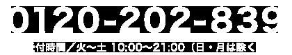 0120-202-839 受付時間/火~土 10:00~21:00(日・月は除く)